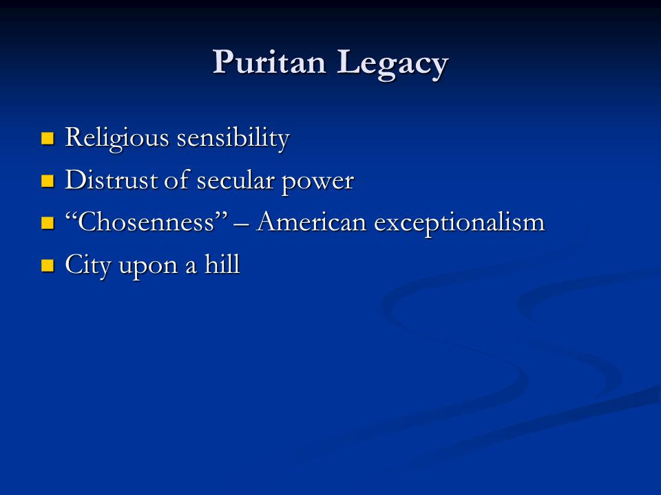 Puritan Legacy Religious sensibility Religious sensibility Distrust of secular power Distrust of secular power Chosenness – American exceptionalism Chosenness – American exceptionalism City upon a hill City upon a hill