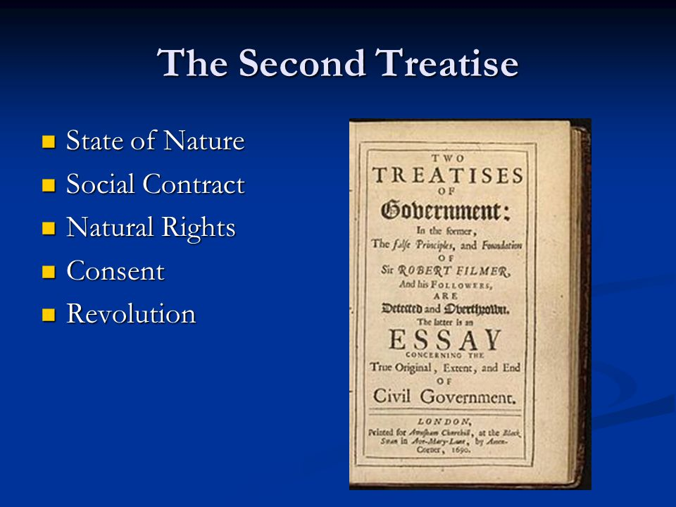 The Second Treatise State of Nature State of Nature Social Contract Social Contract Natural Rights Natural Rights Consent Consent Revolution Revolution