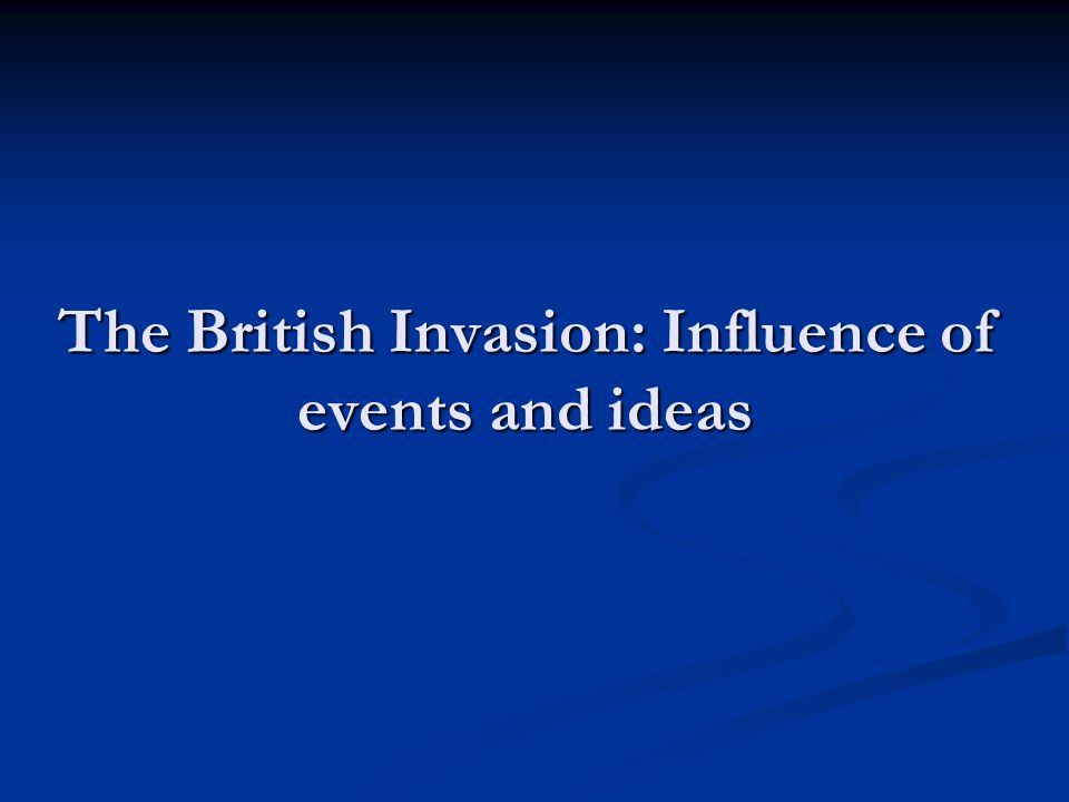 The British Invasion: Influence of events and ideas