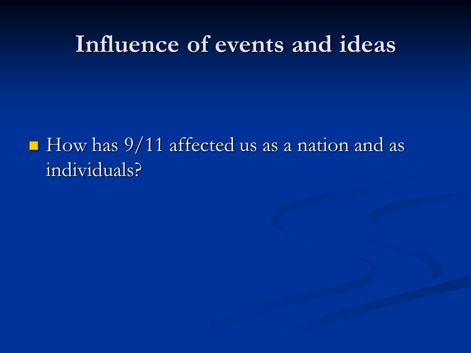 Influence of events and ideas How has 9/11 affected us as a nation and as individuals.