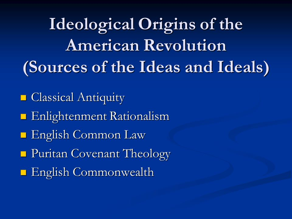 Ideological Origins of the American Revolution (Sources of the Ideas and Ideals) Classical Antiquity Classical Antiquity Enlightenment Rationalism Enlightenment Rationalism English Common Law English Common Law Puritan Covenant Theology Puritan Covenant Theology English Commonwealth English Commonwealth