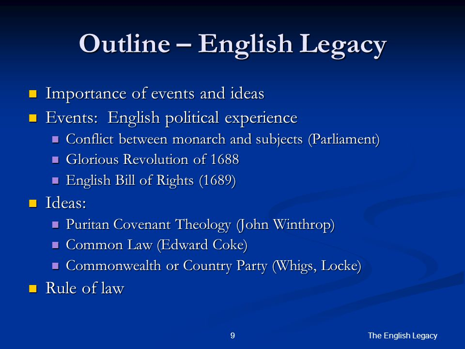 The English Legacy 9 Outline – English Legacy Importance of events and ideas Importance of events and ideas Events: English political experience Events: English political experience Conflict between monarch and subjects (Parliament) Conflict between monarch and subjects (Parliament) Glorious Revolution of 1688 Glorious Revolution of 1688 English Bill of Rights (1689) English Bill of Rights (1689) Ideas: Ideas: Puritan Covenant Theology (John Winthrop) Puritan Covenant Theology (John Winthrop) Common Law (Edward Coke) Common Law (Edward Coke) Commonwealth or Country Party (Whigs, Locke) Commonwealth or Country Party (Whigs, Locke) Rule of law Rule of law