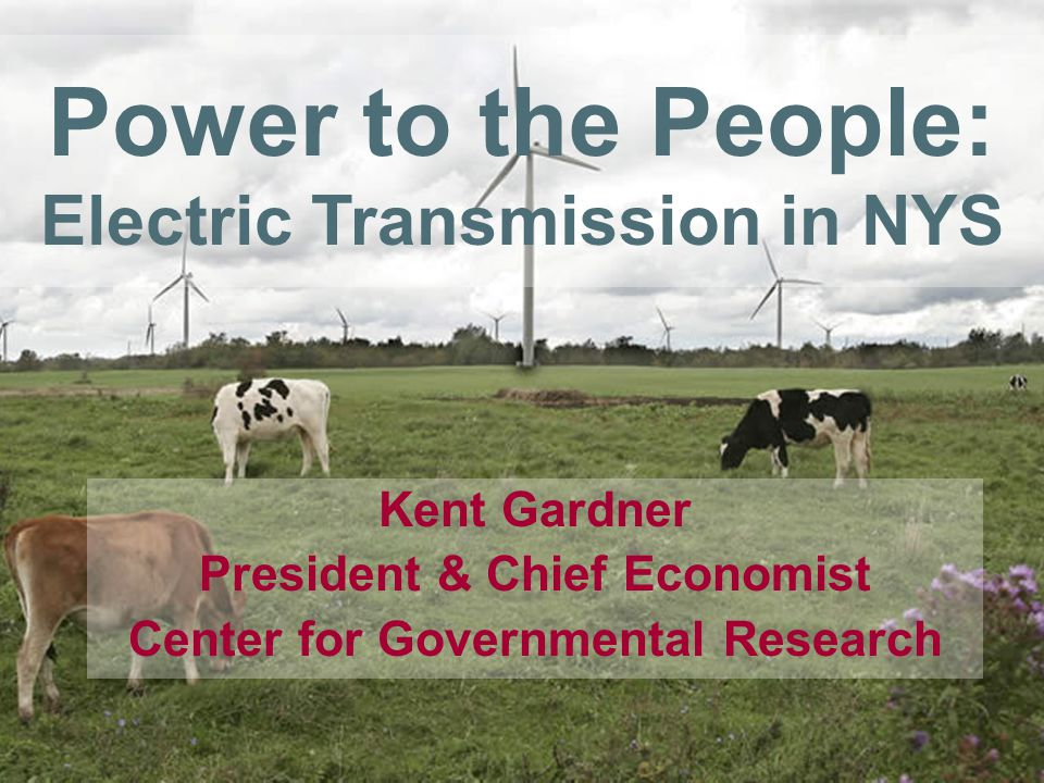Power to the People: Electric Transmission in NYS Kent Gardner President & Chief Economist Center for Governmental Research