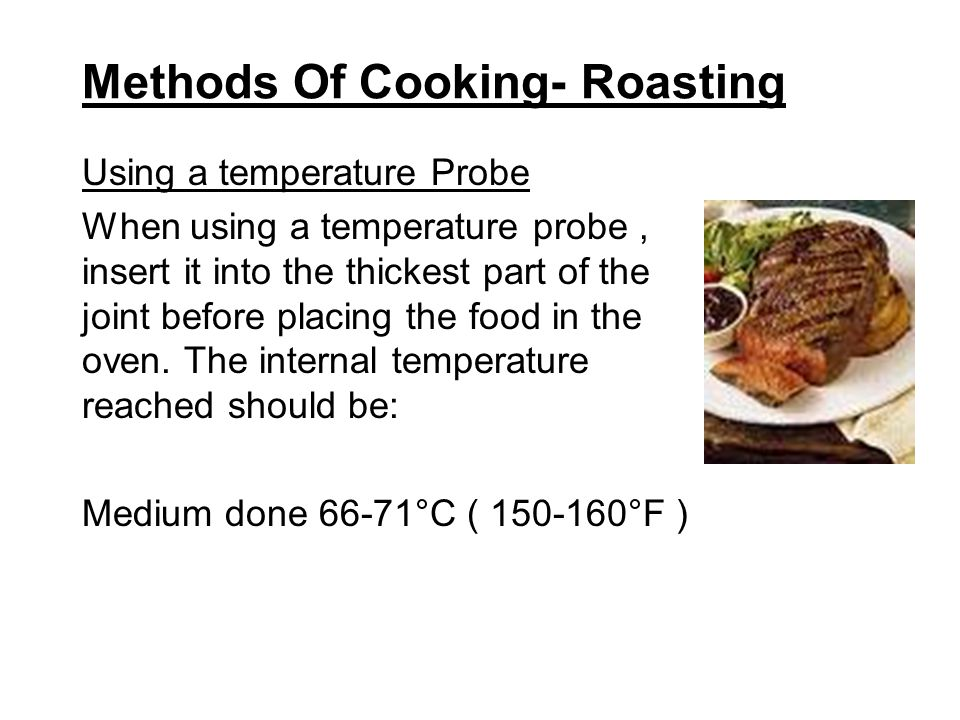 Methods Of Cooking- Roasting Using a temperature Probe When using a temperature probe, insert it into the thickest part of the joint before placing th