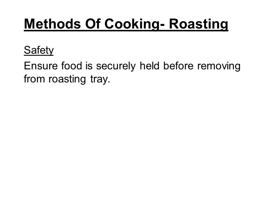 Methods Of Cooking- Roasting Safety Ensure food is securely held before removing from roasting tray.