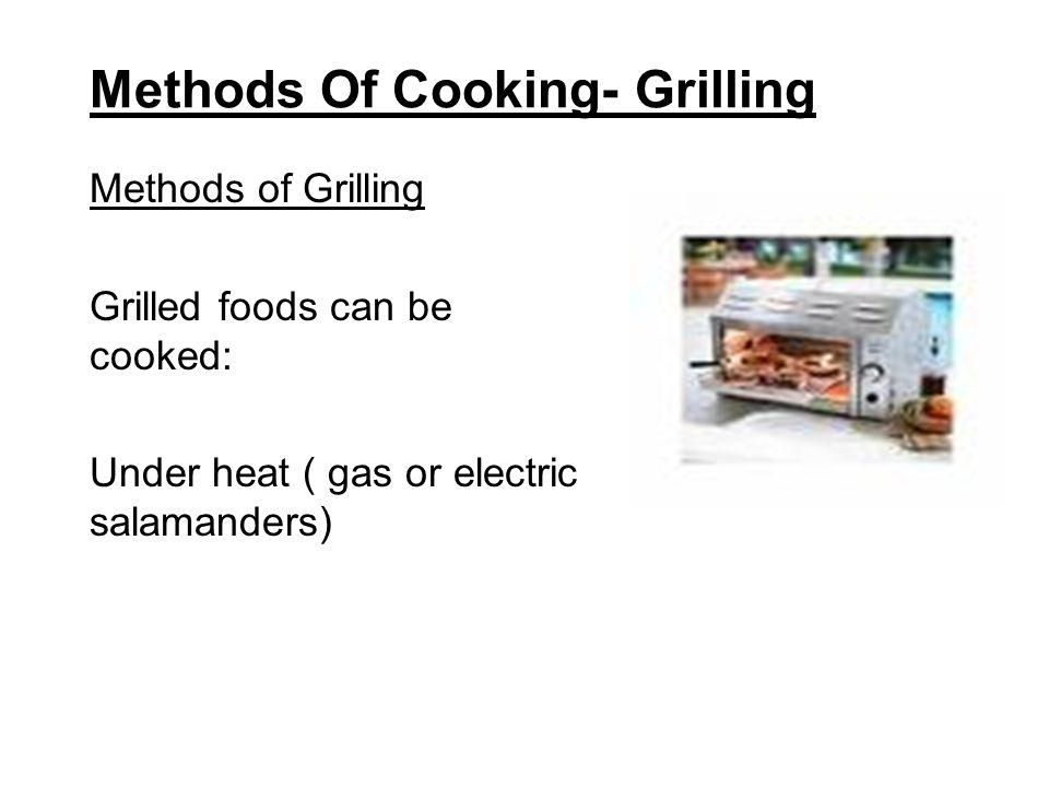 Methods Of Cooking- Grilling Methods of Grilling Grilled foods can be cooked: Under heat ( gas or electric salamanders)