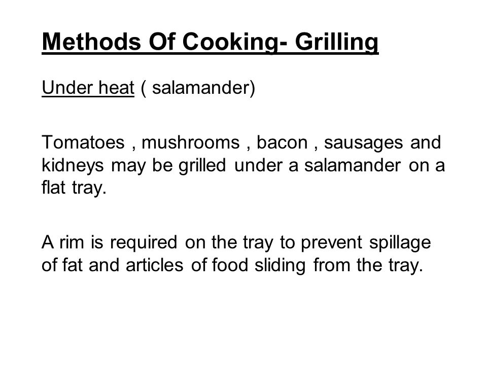 Methods Of Cooking- Grilling Under heat ( salamander) Tomatoes, mushrooms, bacon, sausages and kidneys may be grilled under a salamander on a flat tra