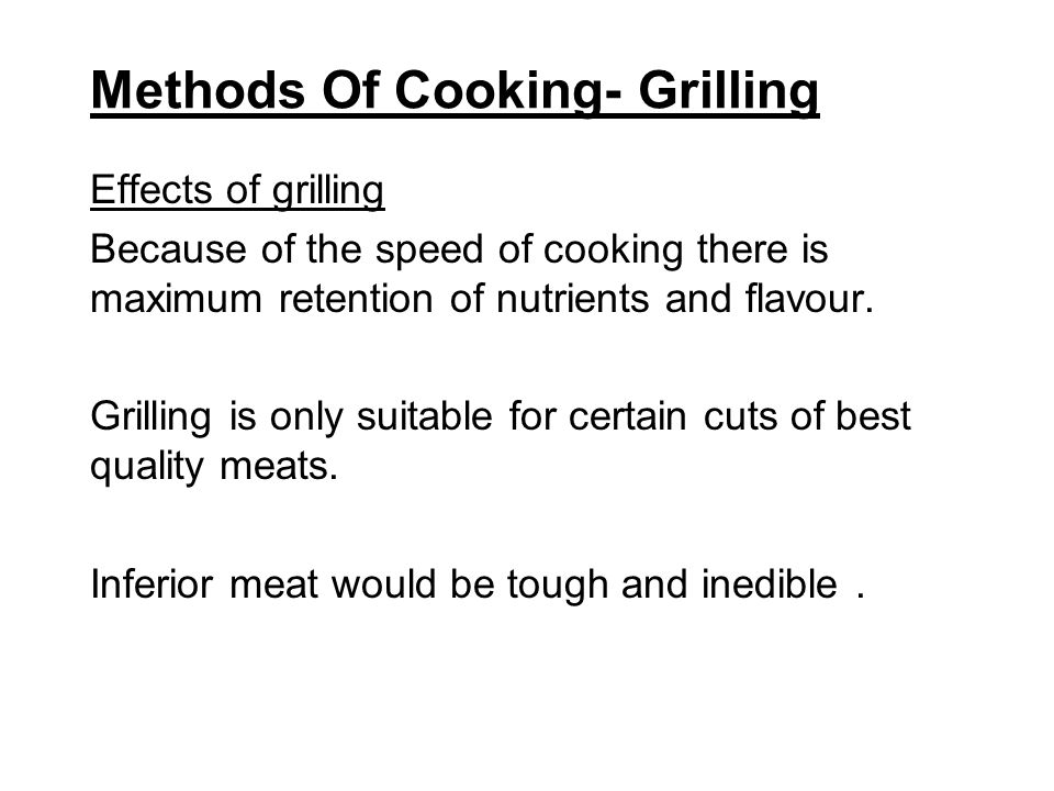 Methods Of Cooking- Grilling Effects of grilling Because of the speed of cooking there is maximum retention of nutrients and flavour. Grilling is only