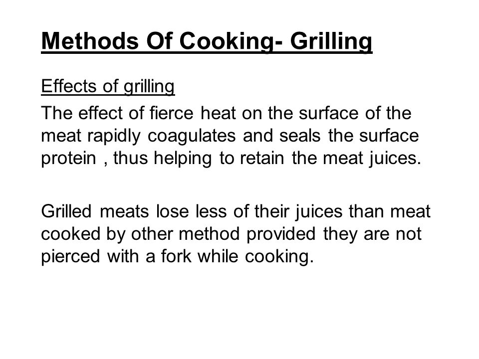 Methods Of Cooking- Grilling Effects of grilling The effect of fierce heat on the surface of the meat rapidly coagulates and seals the surface protein