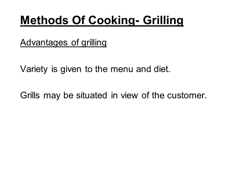 Methods Of Cooking- Grilling Advantages of grilling Variety is given to the menu and diet. Grills may be situated in view of the customer.