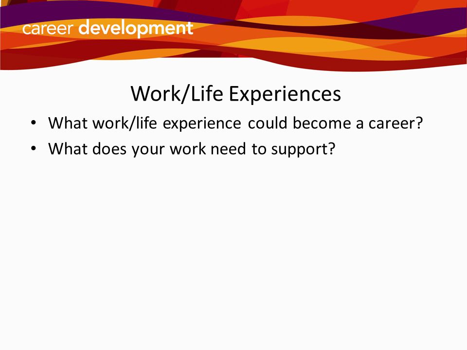 Work/Life Experiences What work/life experience could become a career? What does your work need to support?