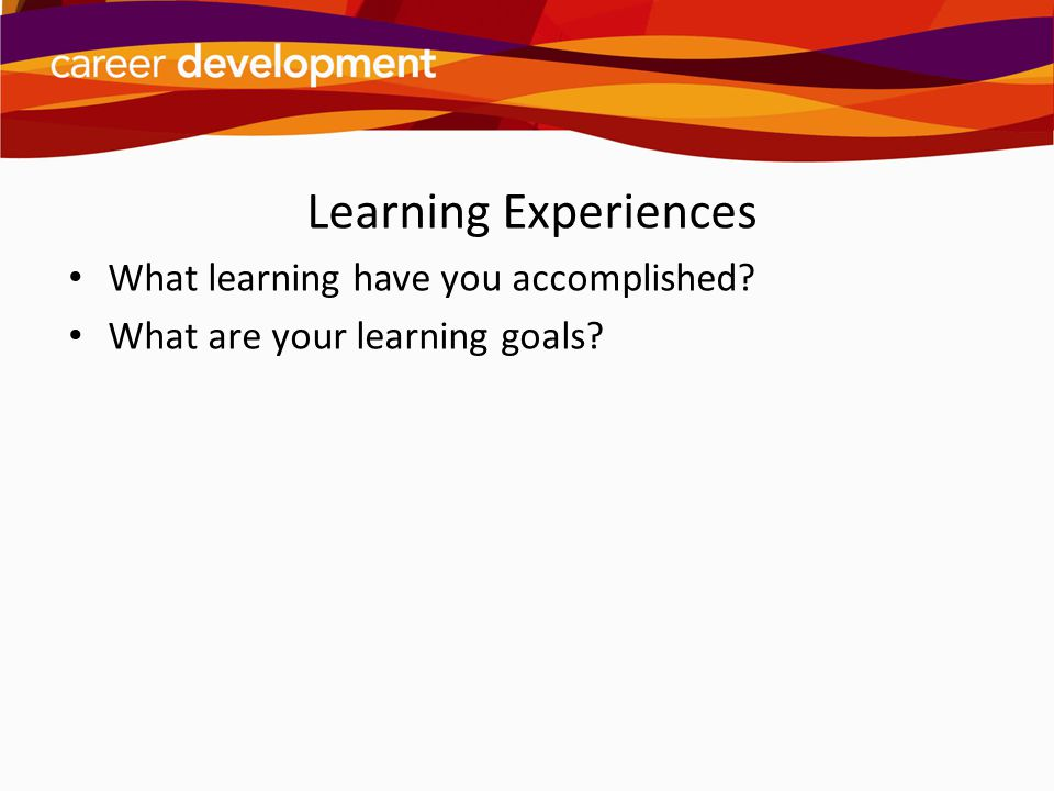 Learning Experiences What learning have you accomplished? What are your learning goals?