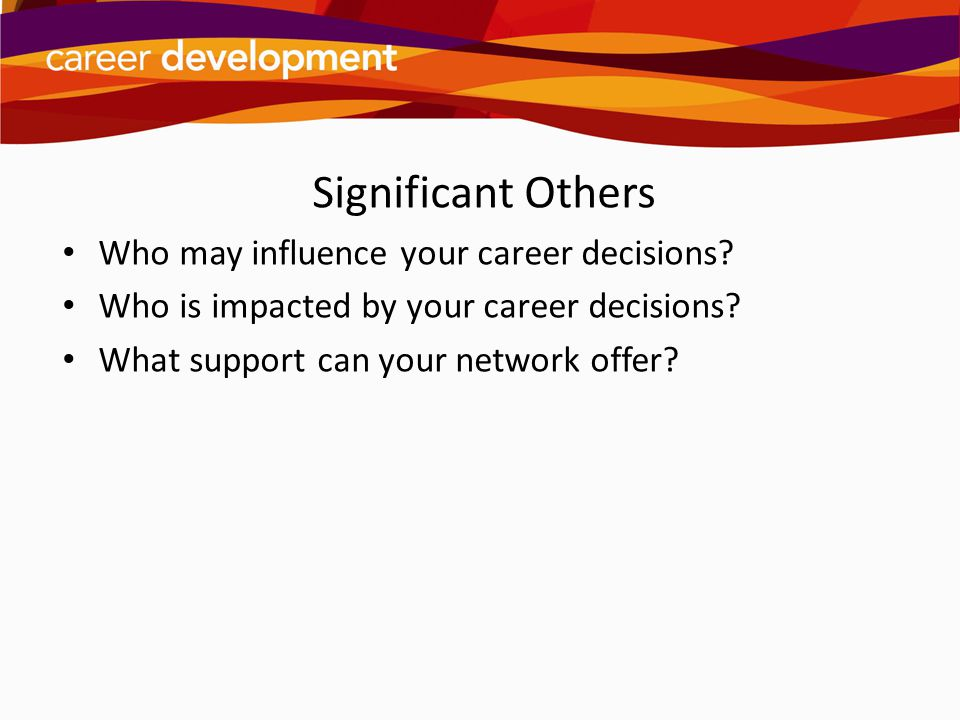 Significant Others Who may influence your career decisions? Who is impacted by your career decisions? What support can your network offer?