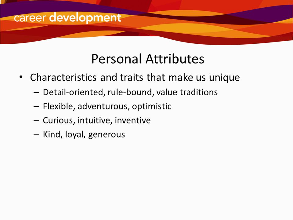 Personal Attributes Characteristics and traits that make us unique – Detail-oriented, rule-bound, value traditions – Flexible, adventurous, optimistic