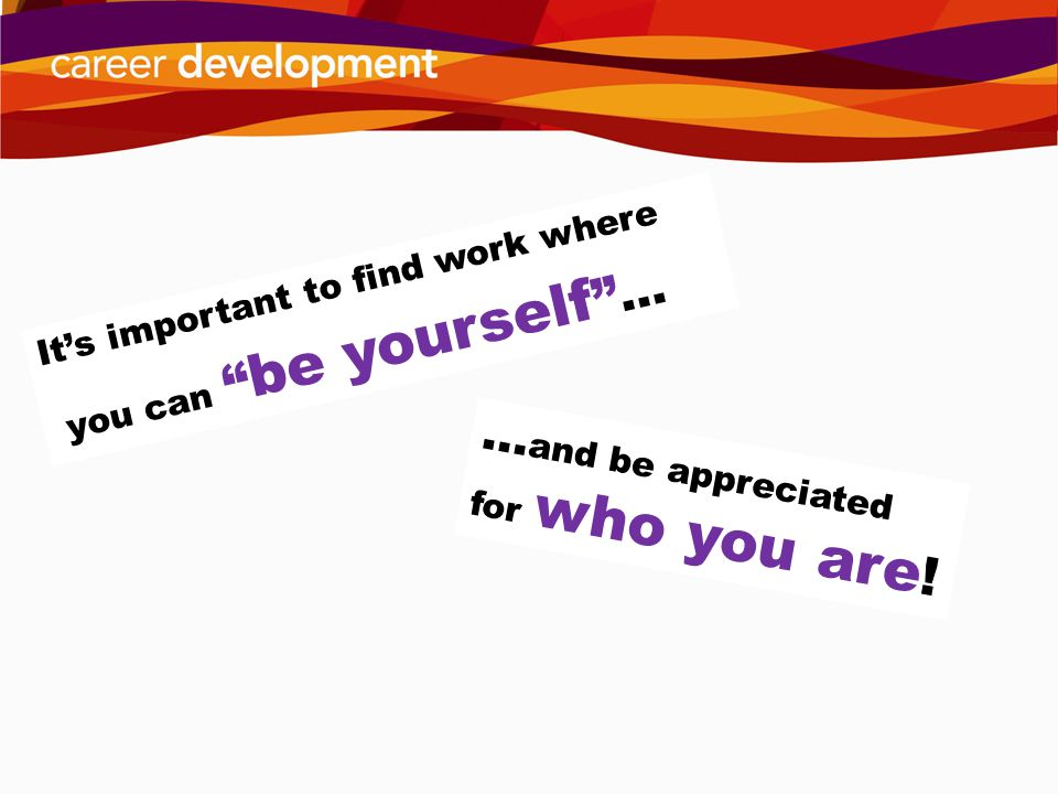 Its important to find work where you can be yourself … … and be appreciated for who you are !