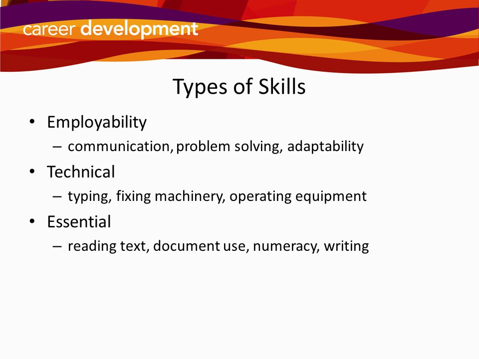 Types of Skills Employability – communication, problem solving, adaptability Technical – typing, fixing machinery, operating equipment Essential – rea