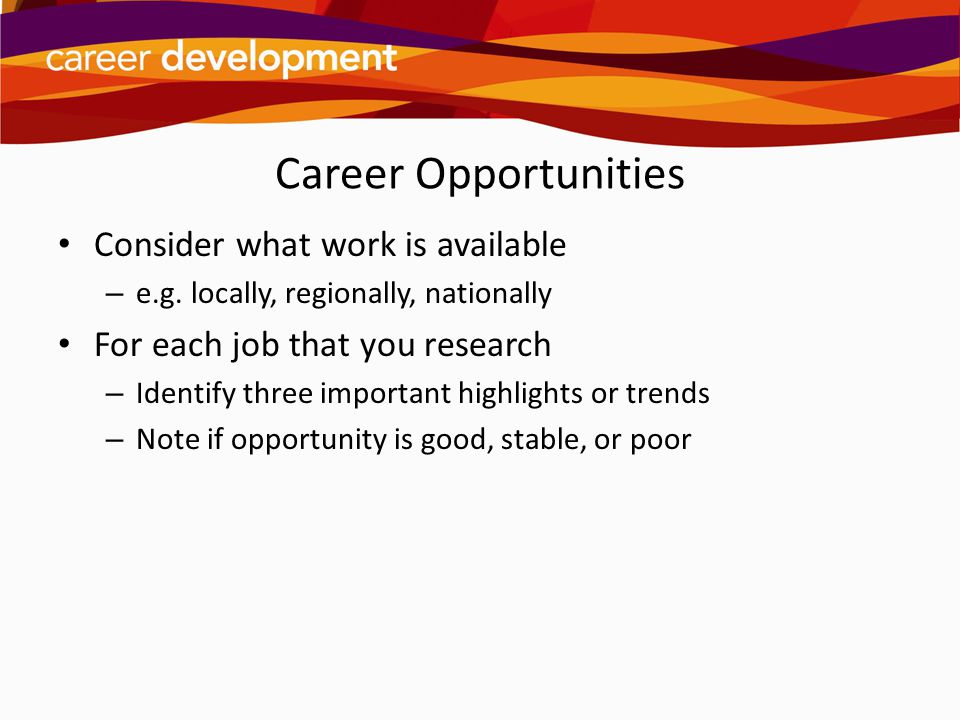 Career Opportunities Consider what work is available – e.g. locally, regionally, nationally For each job that you research – Identify three important