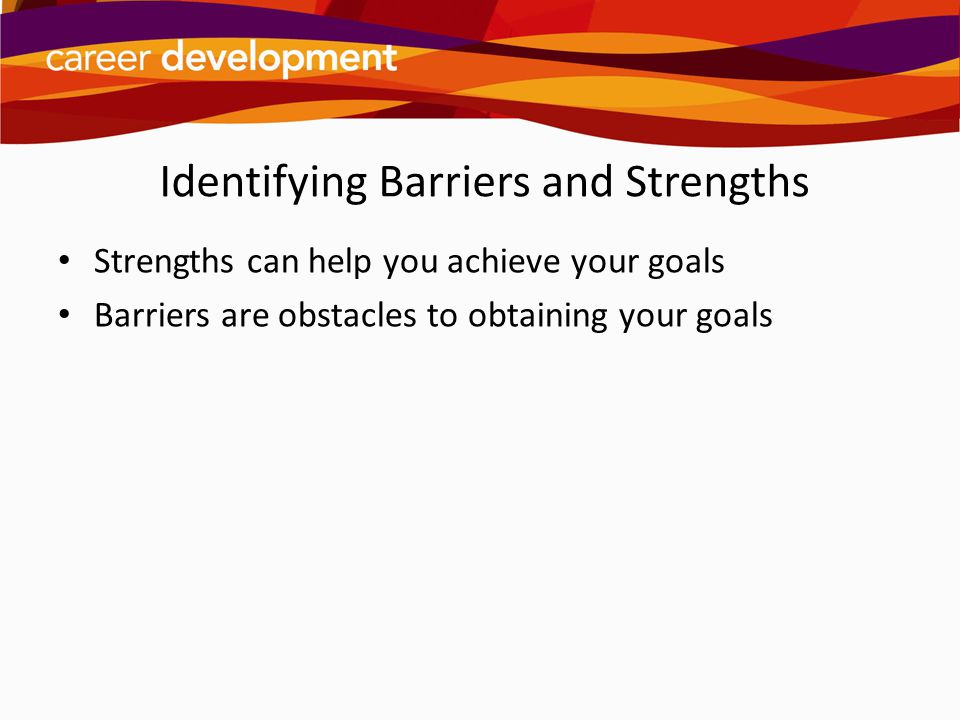 Identifying Barriers and Strengths Strengths can help you achieve your goals Barriers are obstacles to obtaining your goals