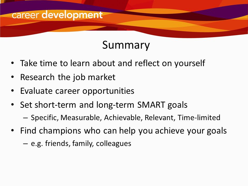 Summary Take time to learn about and reflect on yourself Research the job market Evaluate career opportunities Set short-term and long-term SMART goal