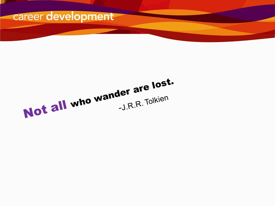 Not all who wander are lost. - J.R.R. Tolkien