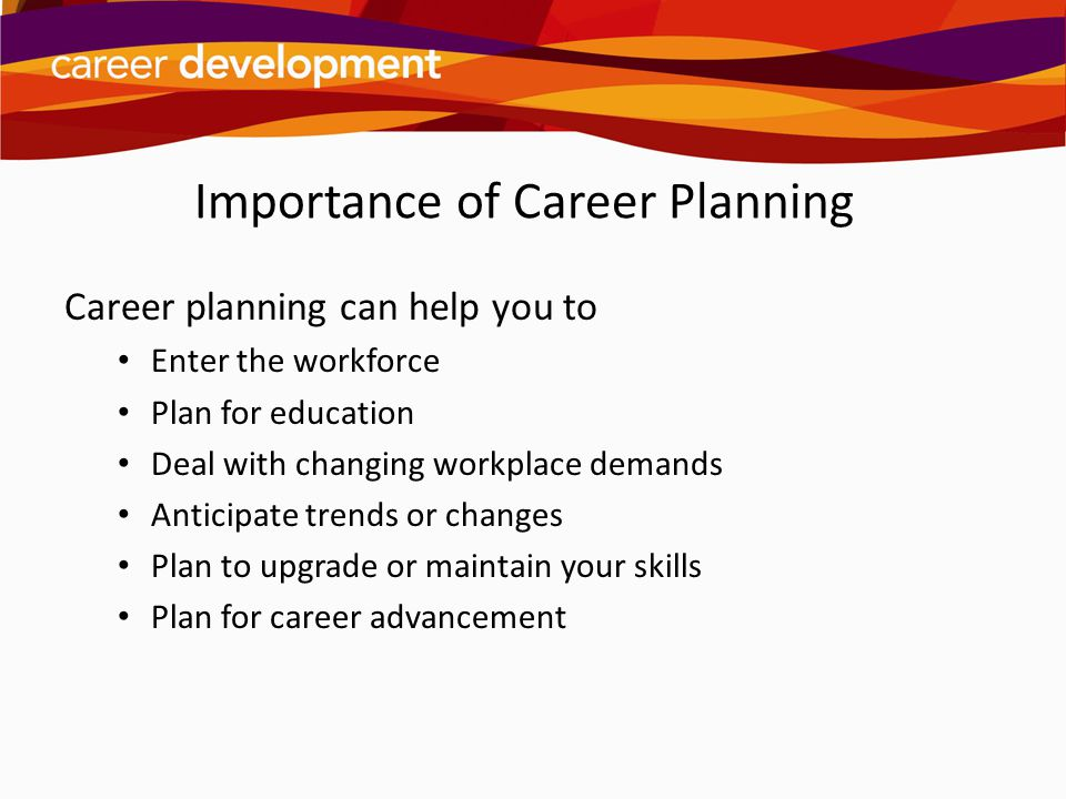 Importance of Career Planning Career planning can help you to Enter the workforce Plan for education Deal with changing workplace demands Anticipate t