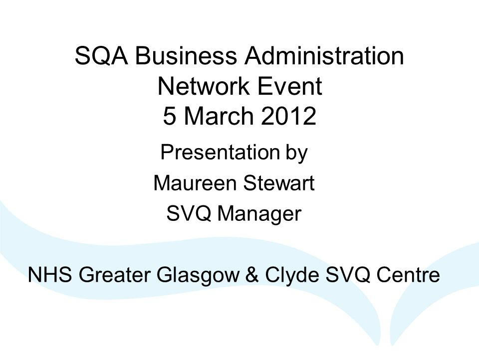 SQA Business Administration Network Event 5 March 2012 Presentation by Maureen Stewart SVQ Manager NHS Greater Glasgow & Clyde SVQ Centre