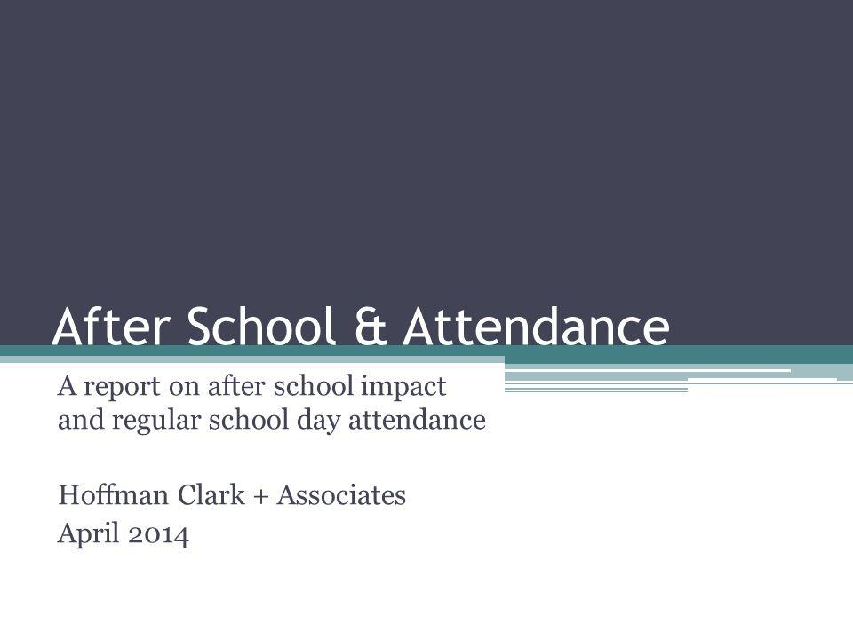 After School & Attendance A report on after school impact and regular school day attendance Hoffman Clark + Associates April 2014
