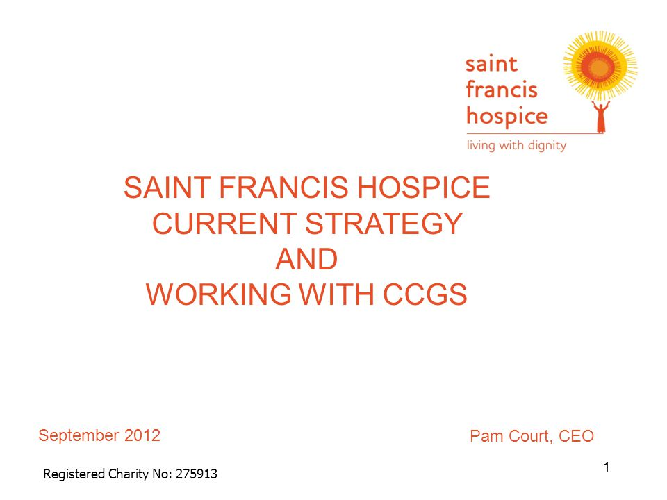 September 2012 Registered Charity No: 275913 SAINT FRANCIS HOSPICE CURRENT STRATEGY AND WORKING WITH CCGS 1 Pam Court, CEO