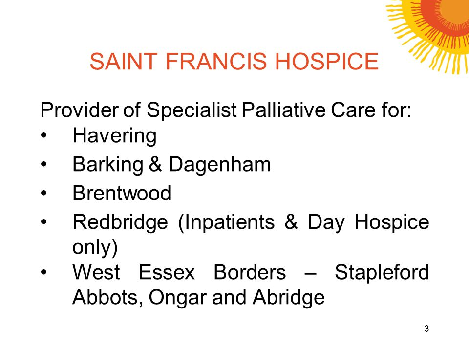 SAINT FRANCIS HOSPICE Provider of Specialist Palliative Care for: Havering Barking & Dagenham Brentwood Redbridge (Inpatients & Day Hospice only) West