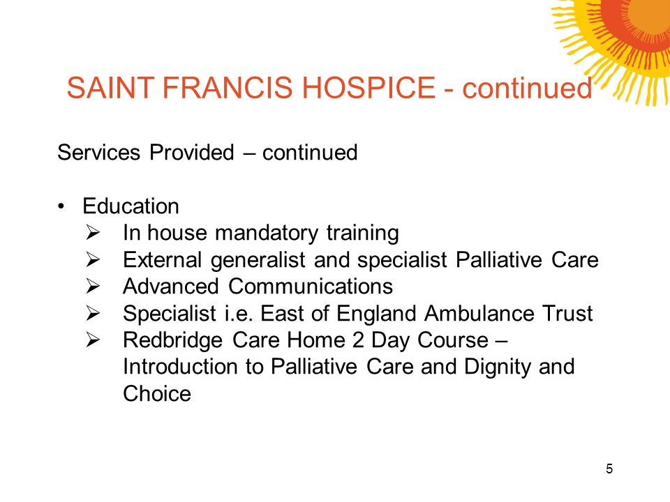 SAINT FRANCIS HOSPICE - continued Services Provided – continued Education In house mandatory training External generalist and specialist Palliative Care Advanced Communications Specialist i.e.