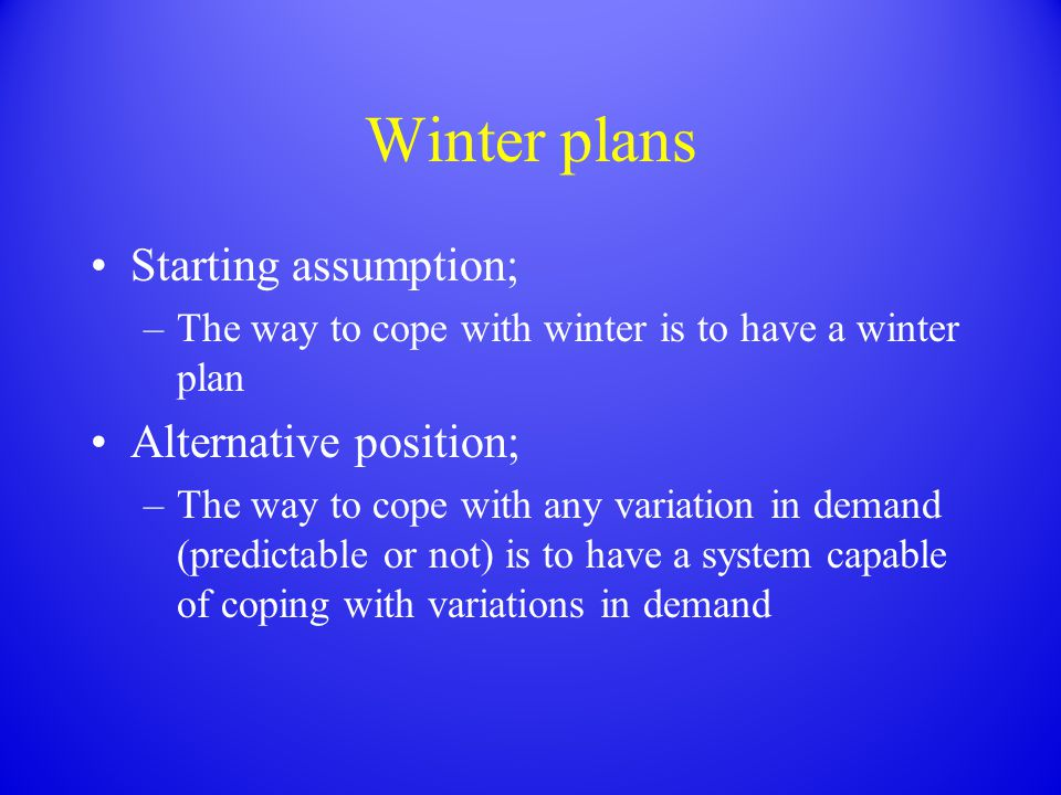 Winter plans Starting assumption; –The way to cope with winter is to have a winter plan Alternative position; –The way to cope with any variation in demand (predictable or not) is to have a system capable of coping with variations in demand
