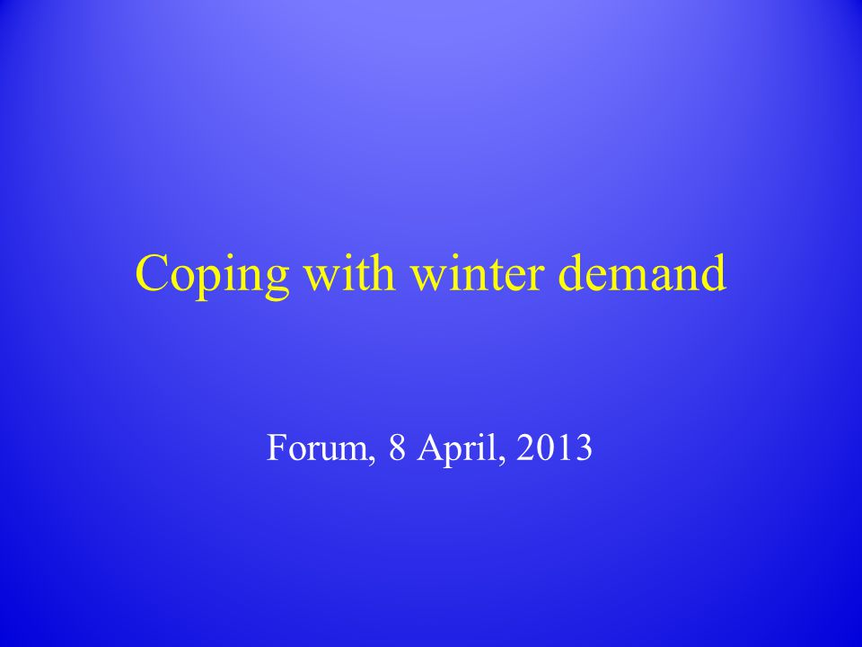 Coping with winter demand Forum, 8 April, 2013