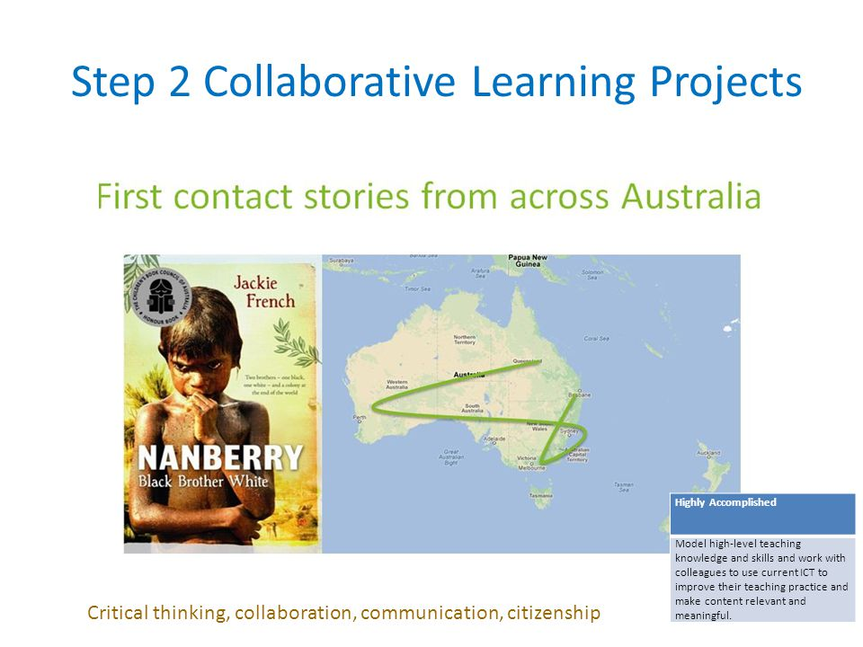 Step 2 Collaborative Learning Projects Highly Accomplished Model high-level teaching knowledge and skills and work with colleagues to use current ICT to improve their teaching practice and make content relevant and meaningful.