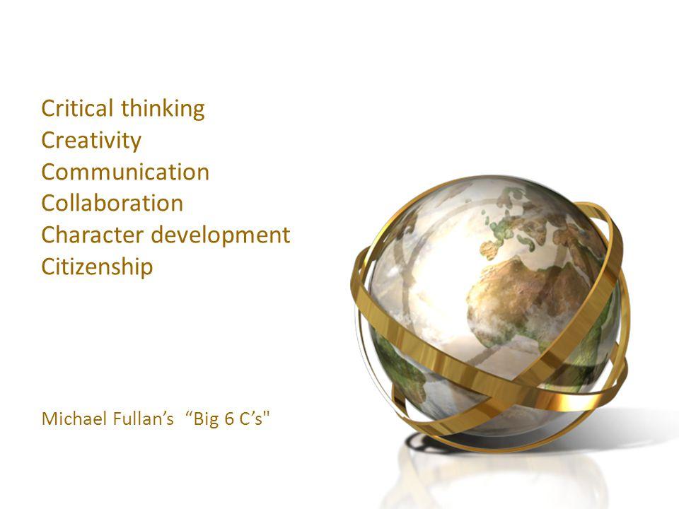 Critical thinking Creativity Communication Collaboration Character development Citizenship Michael Fullans Big 6 Cs