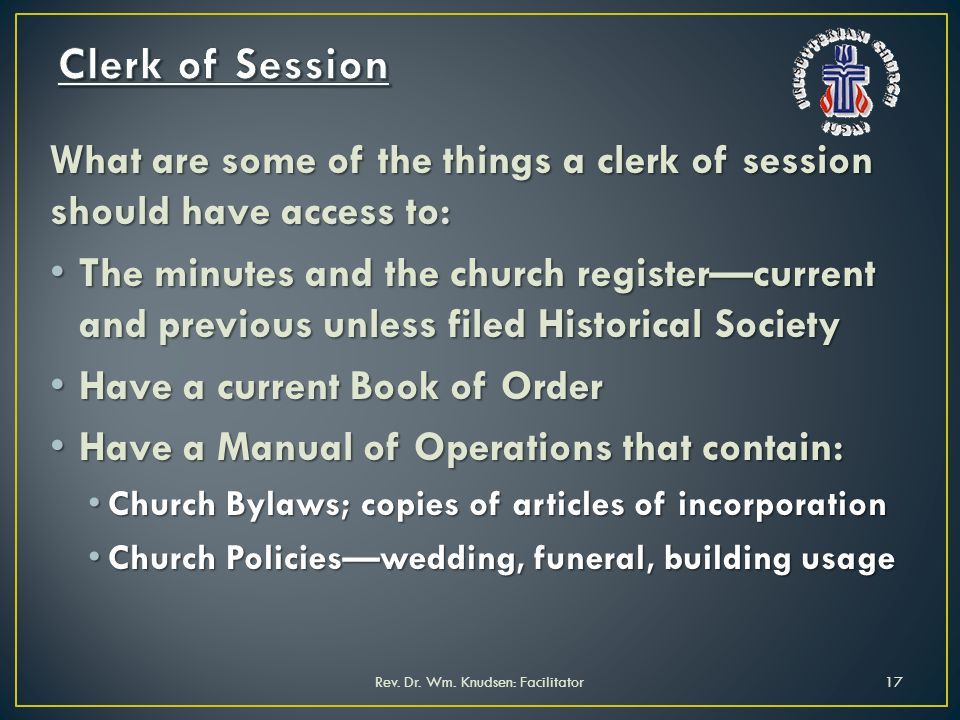 What are some of the things a clerk of session should have access to: The minutes and the church registercurrent and previous unless filed Historical Society The minutes and the church registercurrent and previous unless filed Historical Society Have a current Book of Order Have a current Book of Order Have a Manual of Operations that contain: Have a Manual of Operations that contain: Church Bylaws; copies of articles of incorporation Church Bylaws; copies of articles of incorporation Church Policieswedding, funeral, building usage Church Policieswedding, funeral, building usage Rev.