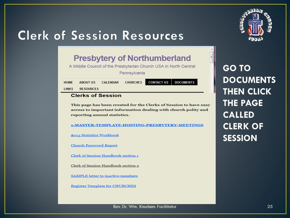 Rev. Dr. Wm. Knudsen: Facilitator25 GO TO DOCUMENTS THEN CLICK THE PAGE CALLED CLERK OF SESSION