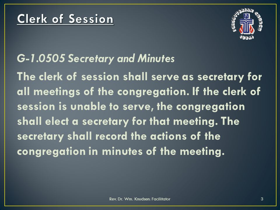 G-1.0505 Secretary and Minutes The clerk of session shall serve as secretary for all meetings of the congregation. If the clerk of session is unable t