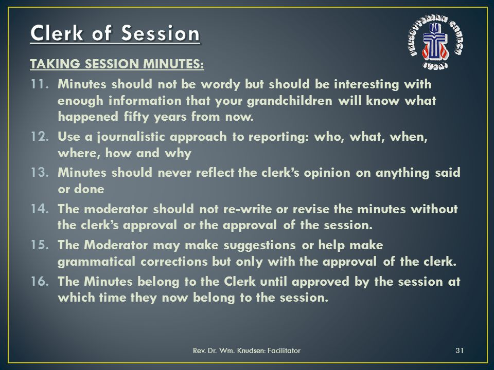 TAKING SESSION MINUTES: 11.Minutes should not be wordy but should be interesting with enough information that your grandchildren will know what happened fifty years from now.