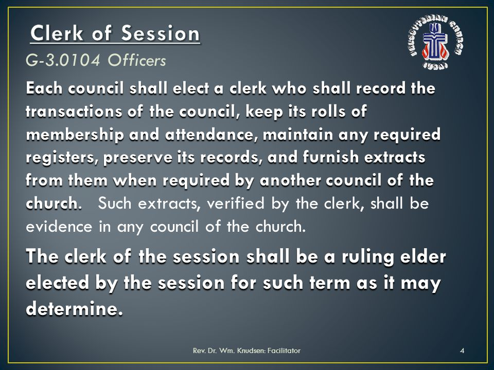 G-3.0104 Officers Each council shall elect a clerk who shall record the transactions of the council, keep its rolls of membership and attendance, main