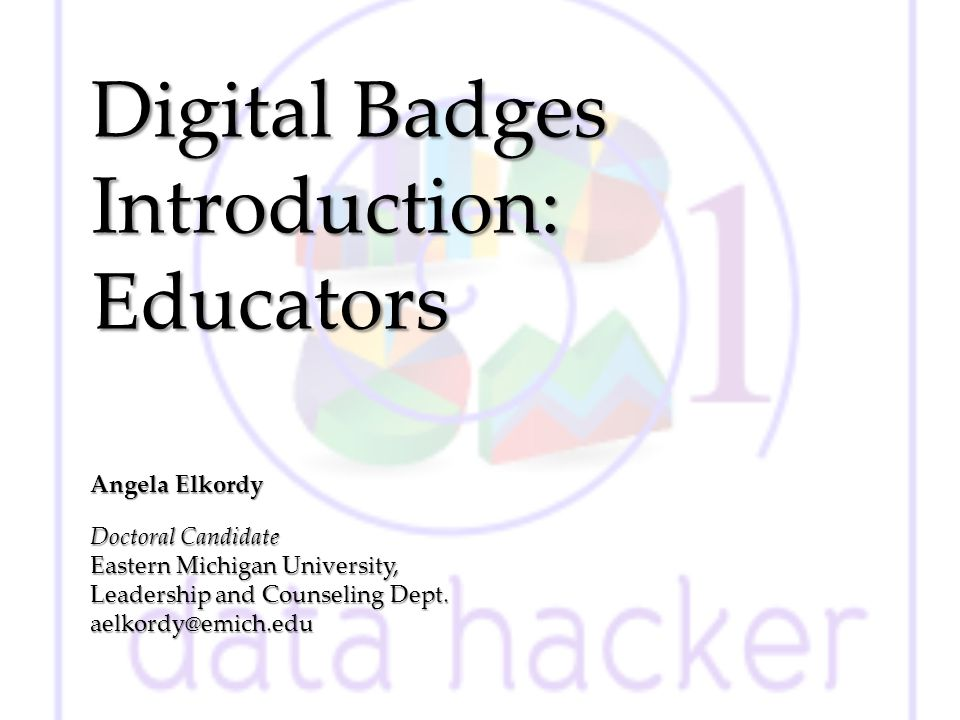 Digital Badges Introduction: Educators Angela Elkordy Doctoral Candidate Eastern Michigan University, Leadership and Counseling Dept.