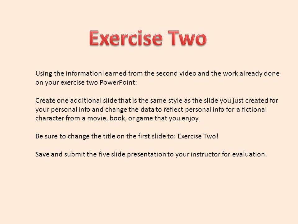 Using the information learned from the second video and the work already done on your exercise two PowerPoint: Create one additional slide that is the same style as the slide you just created for your personal info and change the data to reflect personal info for a fictional character from a movie, book, or game that you enjoy.