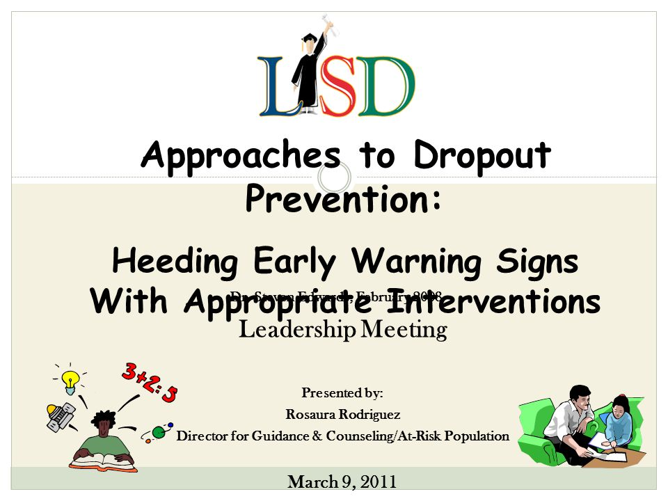 Approaches to Dropout Prevention: Heeding Early Warning Signs With Appropriate Interventions Leadership Meeting Presented by: Rosaura Rodriguez Director for Guidance & Counseling/At-Risk Population March 9, 2011 Dr.