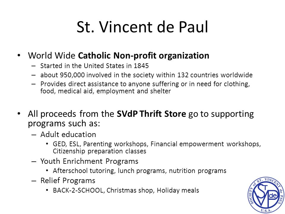 St. Vincent de Paul World Wide Catholic Non-profit organization – Started in the United States in 1845 – about 950,000 involved in the society within