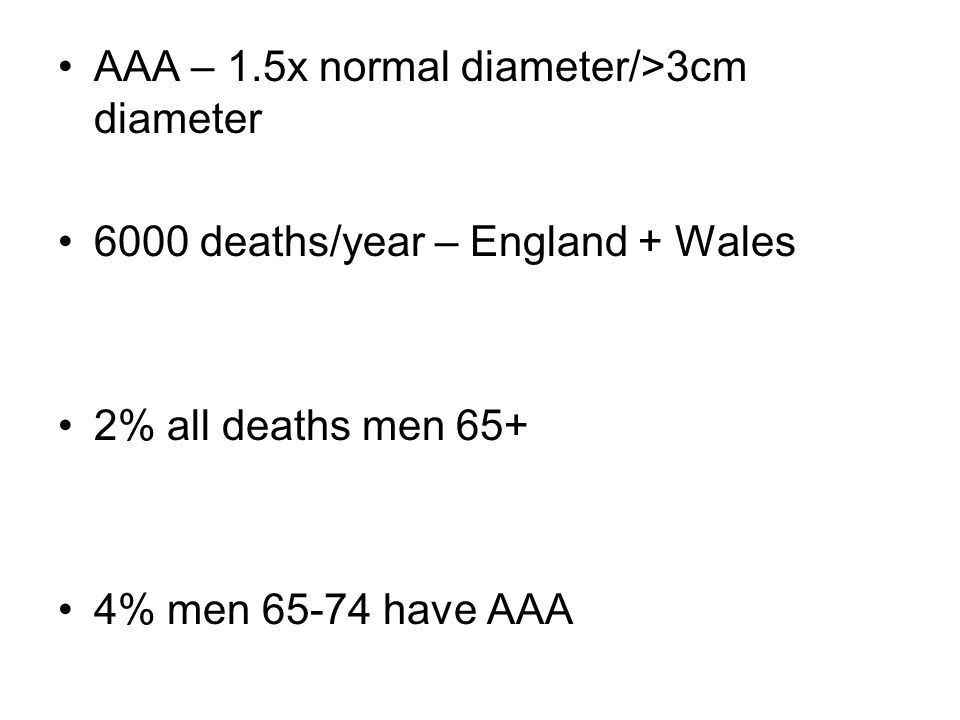 AAA – 1.5x normal diameter/>3cm diameter 6000 deaths/year – England + Wales 2% all deaths men 65+ 4% men 65-74 have AAA