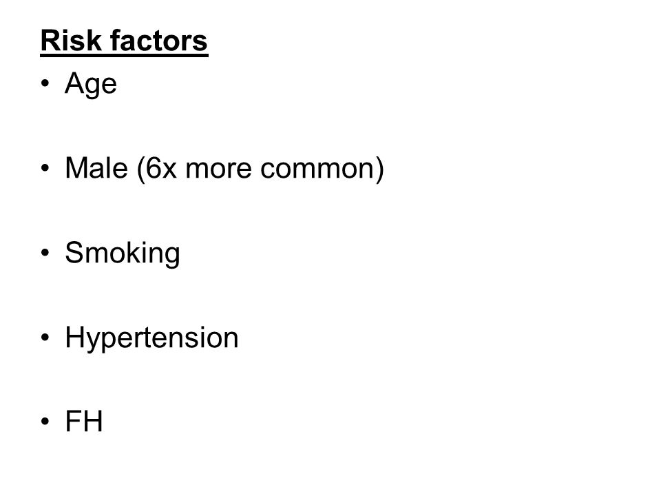 Risk factors Age Male (6x more common) Smoking Hypertension FH