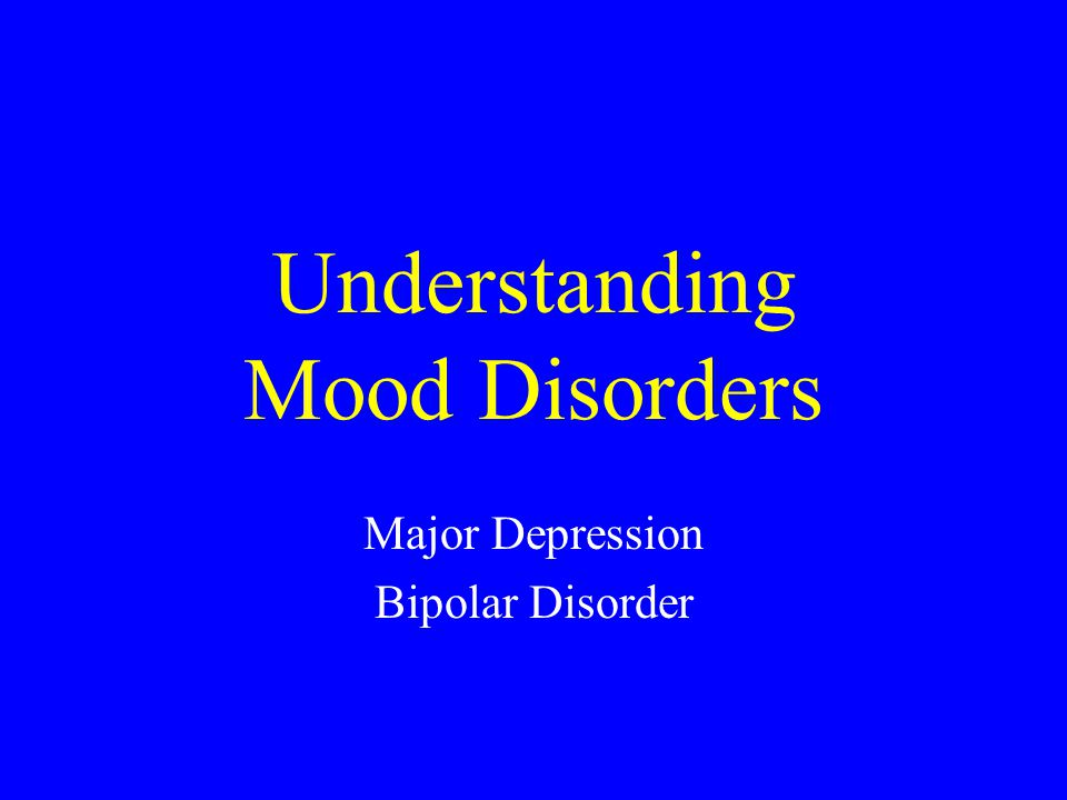 Understanding Mood Disorders Major Depression Bipolar Disorder