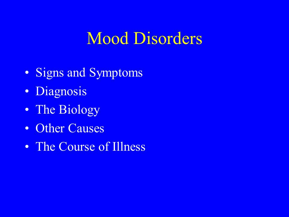 Mood Disorders Signs and Symptoms Diagnosis The Biology Other Causes The Course of Illness
