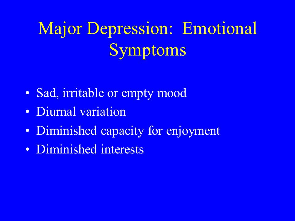 Major Depression: Emotional Symptoms Sad, irritable or empty mood Diurnal variation Diminished capacity for enjoyment Diminished interests