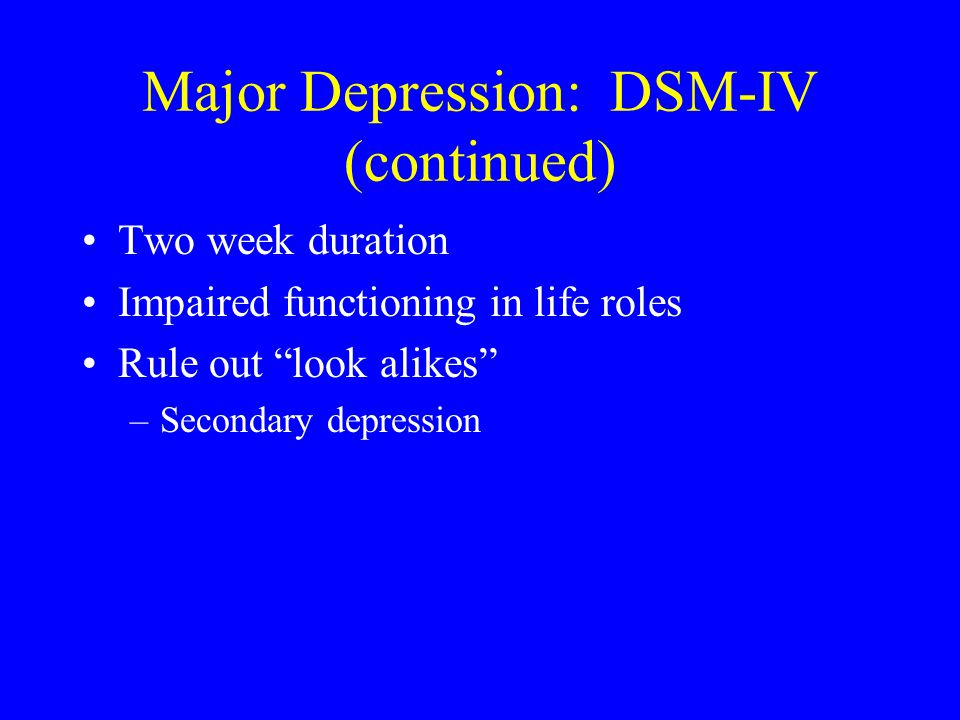 Major Depression: DSM-IV (continued) Two week duration Impaired functioning in life roles Rule out look alikes –Secondary depression