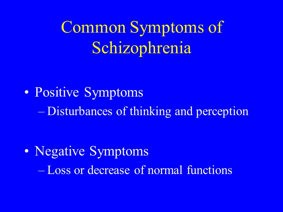 Common Symptoms of Schizophrenia Positive Symptoms –Disturbances of thinking and perception Negative Symptoms –Loss or decrease of normal functions
